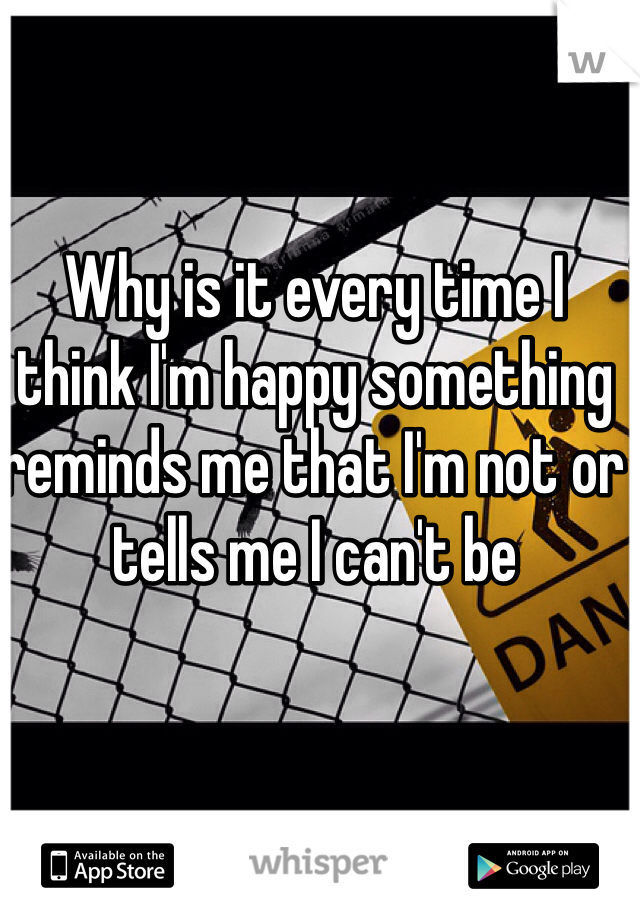 Why is it every time I think I'm happy something reminds me that I'm not or tells me I can't be