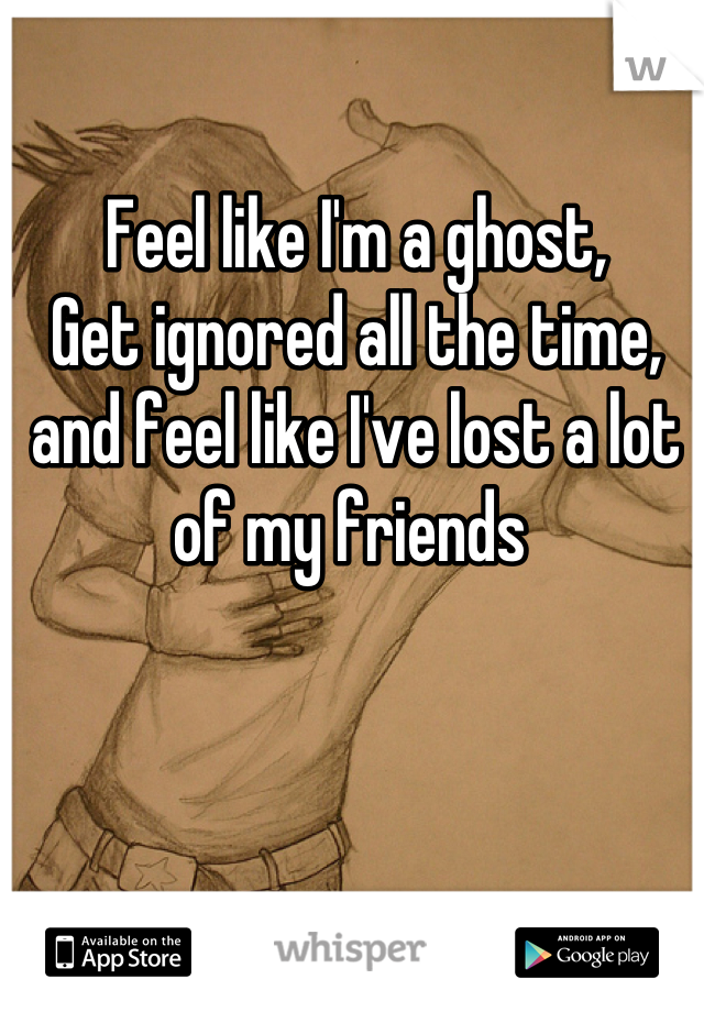 Feel like I'm a ghost, Get ignored all the time, and feel like I've lost a lot of my friends