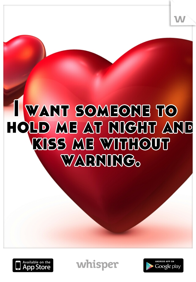 I want someone to  hold me at night and kiss me without warning.
