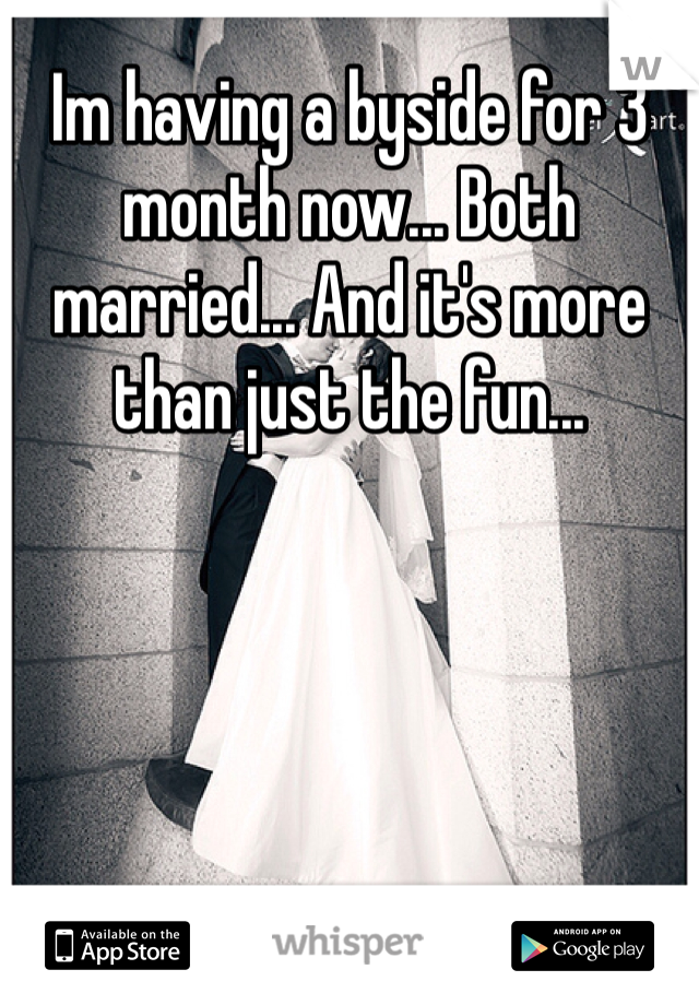 Im having a byside for 3 month now... Both married... And it's more than just the fun...