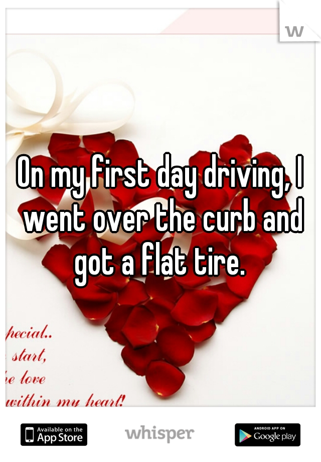 On my first day driving, I went over the curb and got a flat tire.