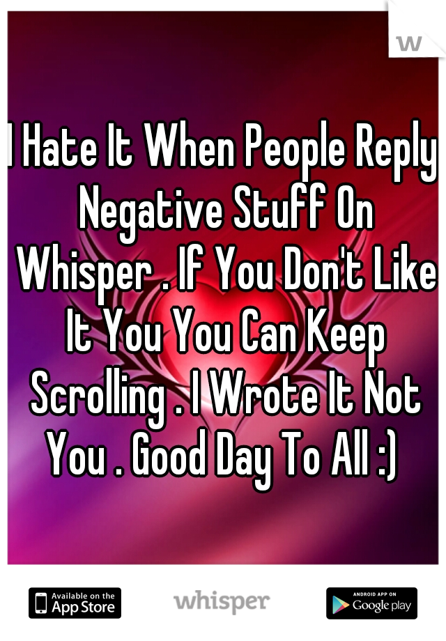 I Hate It When People Reply Negative Stuff On Whisper . If You Don't Like It You You Can Keep Scrolling . I Wrote It Not You . Good Day To All :)
