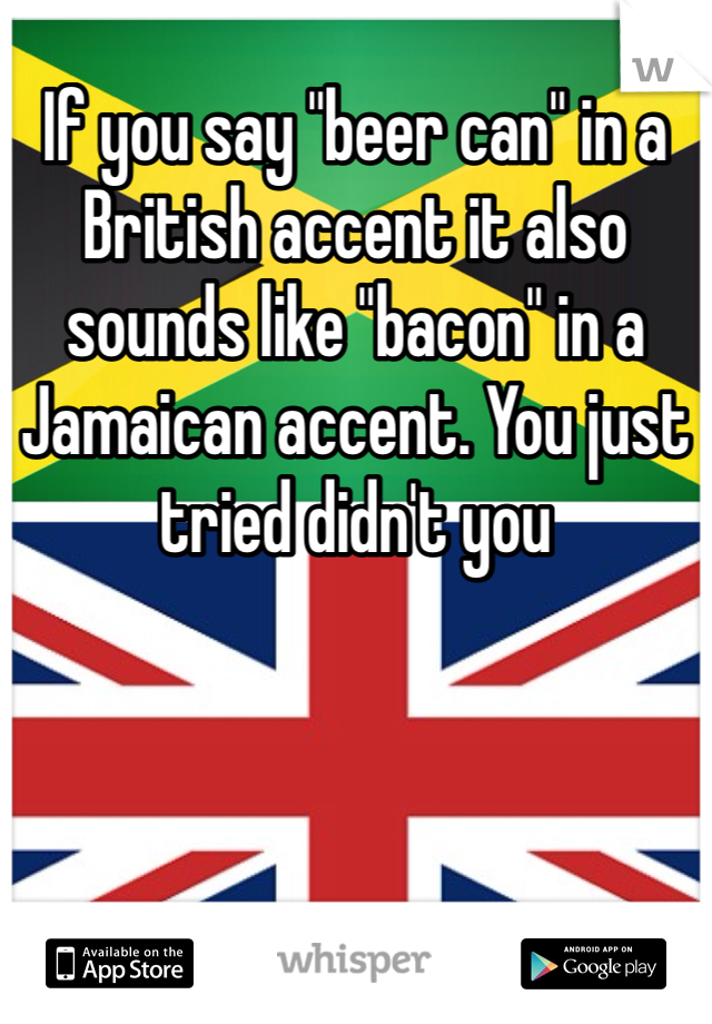 """If you say """"beer can"""" in a British accent it also sounds like """"bacon"""" in a Jamaican accent. You just tried didn't you"""