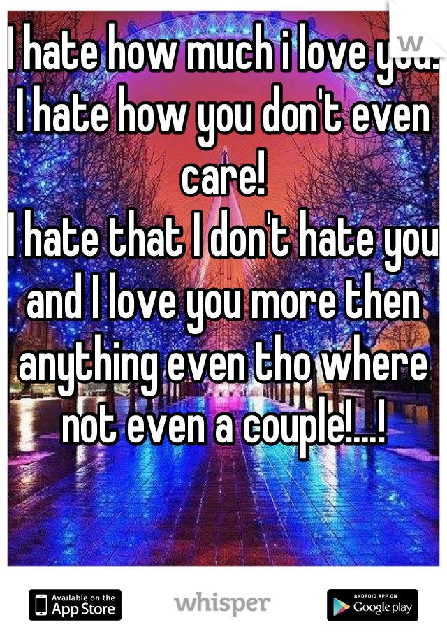 I hate how much i love you!  I hate how you don't even care!  I hate that I don't hate you and I love you more then anything even tho where not even a couple!...!