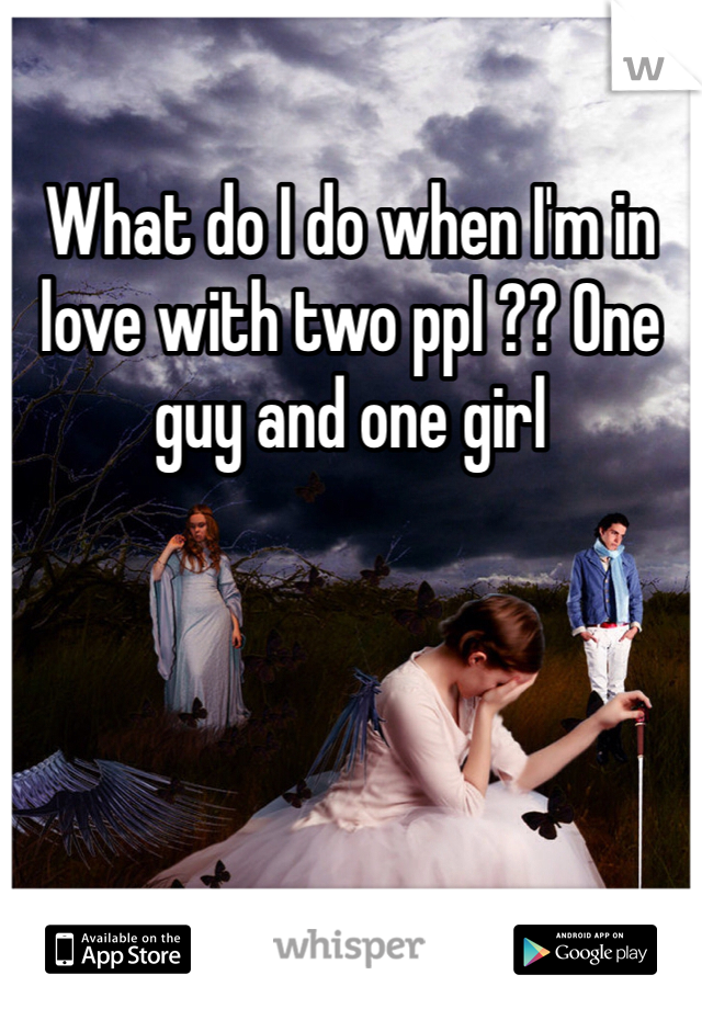 What do I do when I'm in love with two ppl ?? One guy and one girl