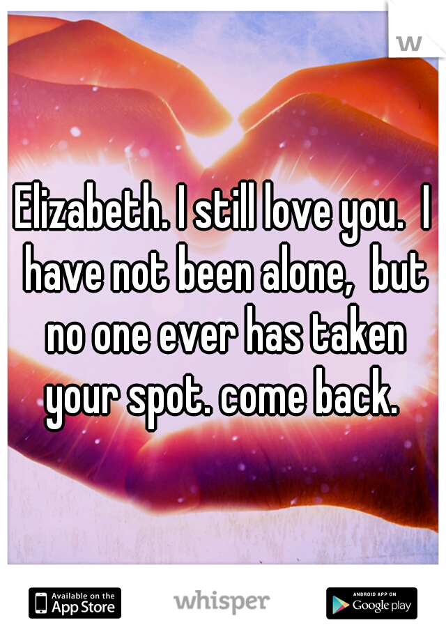 Elizabeth. I still love you.  I have not been alone,  but no one ever has taken your spot. come back.