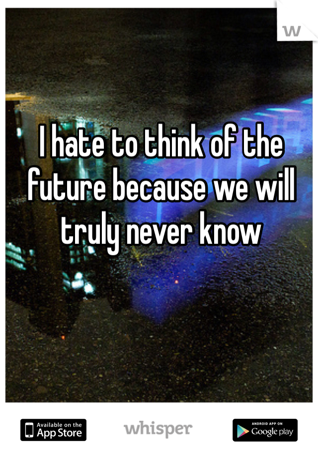 I hate to think of the future because we will truly never know