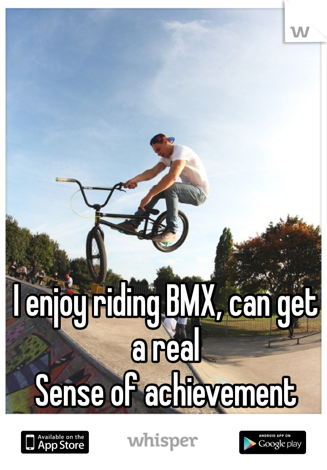 I enjoy riding BMX, can get a real Sense of achievement from Nailing new tricks