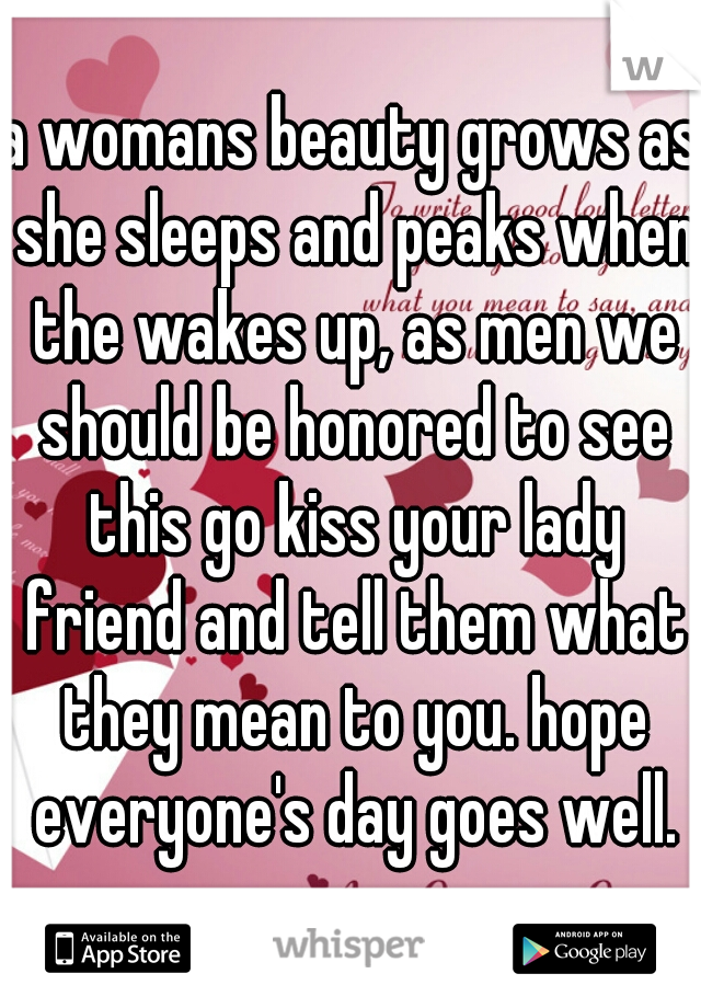 a womans beauty grows as she sleeps and peaks when the wakes up, as men we should be honored to see this go kiss your lady friend and tell them what they mean to you. hope everyone's day goes well.