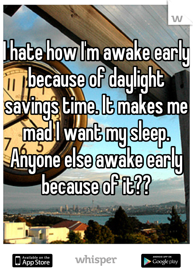 I hate how I'm awake early because of daylight savings time. It makes me mad I want my sleep. Anyone else awake early because of it??