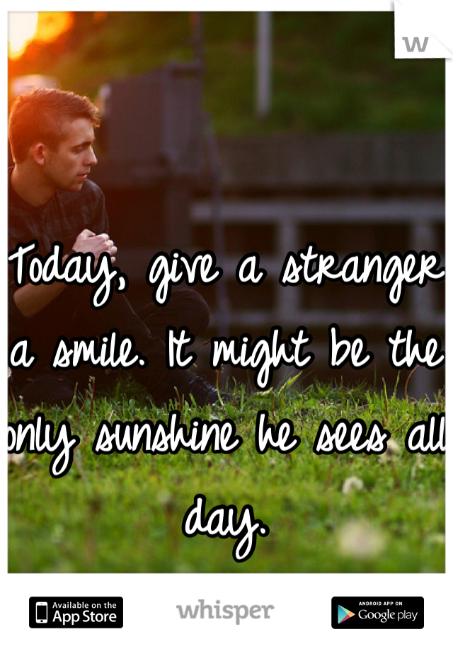 Today, give a stranger a smile. It might be the only sunshine he sees all day.