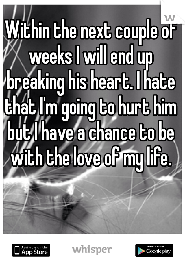 Within the next couple of weeks I will end up breaking his heart. I hate that I'm going to hurt him but I have a chance to be with the love of my life.