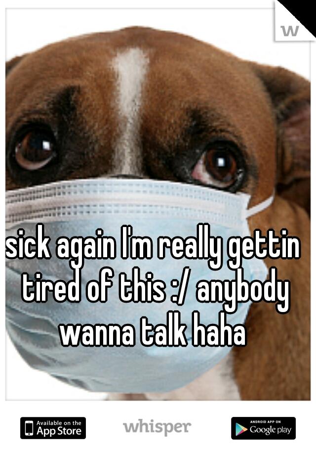 sick again I'm really gettin tired of this :/ anybody wanna talk haha