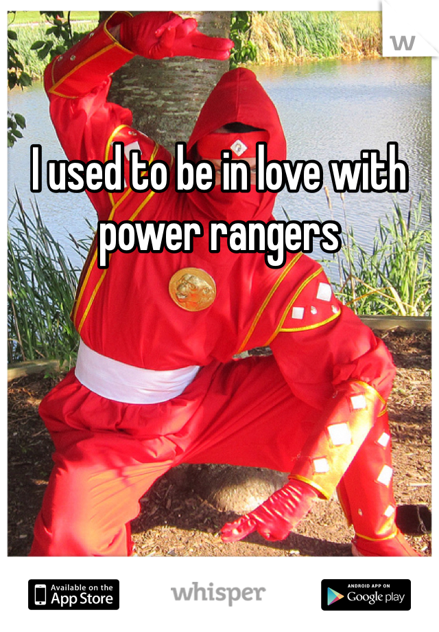 I used to be in love with power rangers