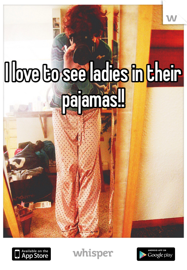 I love to see ladies in their pajamas!!