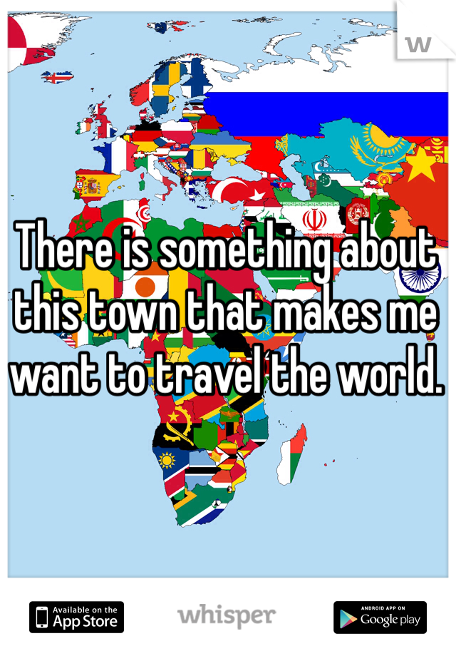 There is something about this town that makes me want to travel the world.