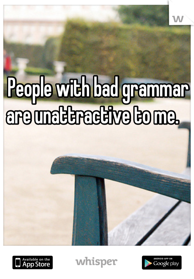 People with bad grammar are unattractive to me.