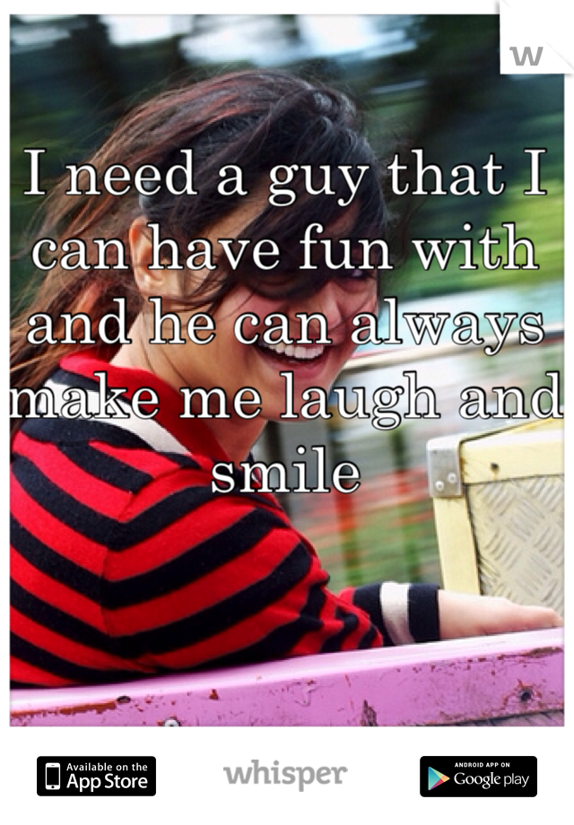 I need a guy that I can have fun with and he can always make me laugh and smile