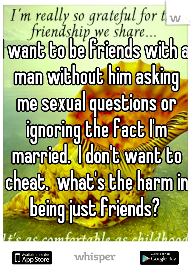 I want to be friends with a man without him asking me sexual questions or ignoring the fact I'm married.  I don't want to cheat.  what's the harm in being just friends?