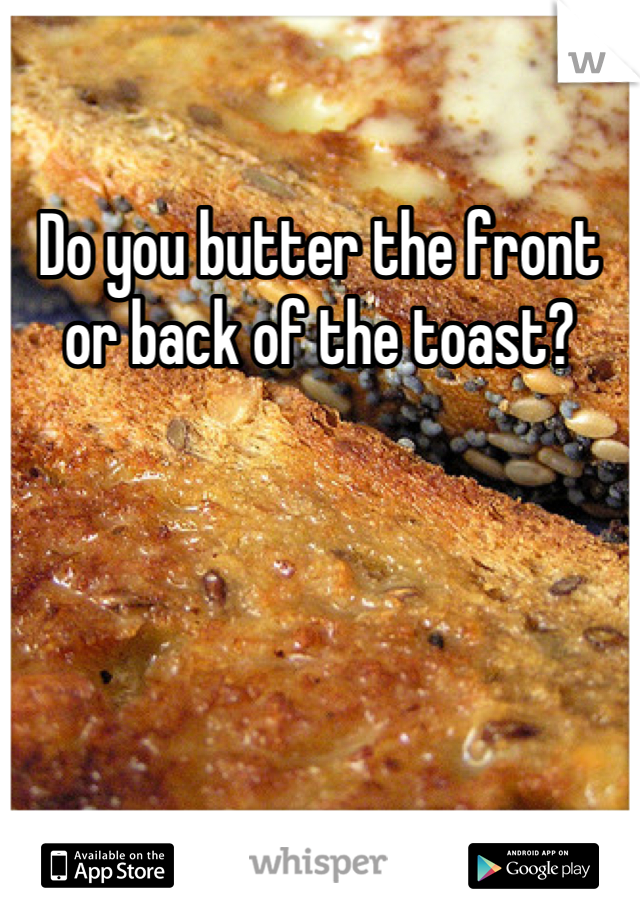 Do you butter the front or back of the toast?