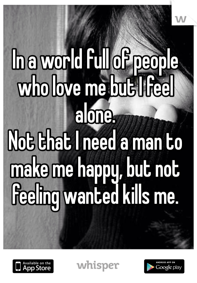 In a world full of people who love me but I feel alone. Not that I need a man to make me happy, but not feeling wanted kills me.