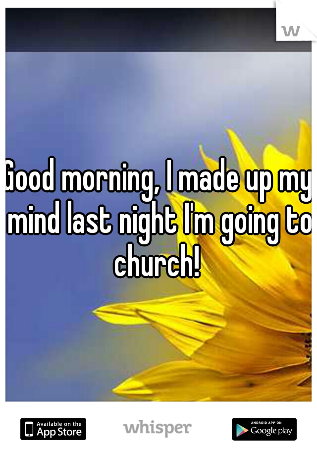 Good morning, I made up my mind last night I'm going to church!