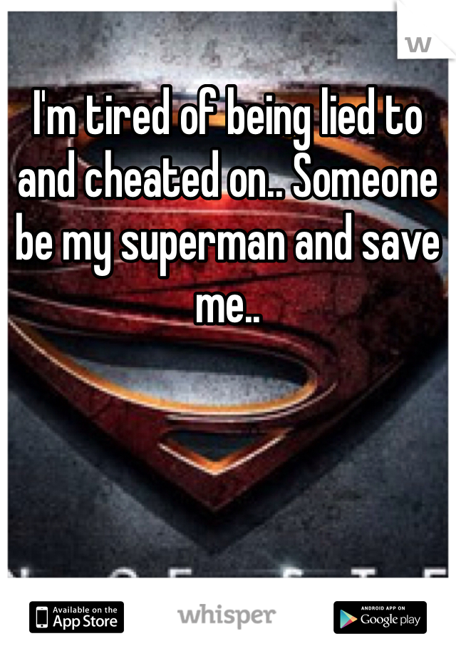I'm tired of being lied to and cheated on.. Someone be my superman and save me..