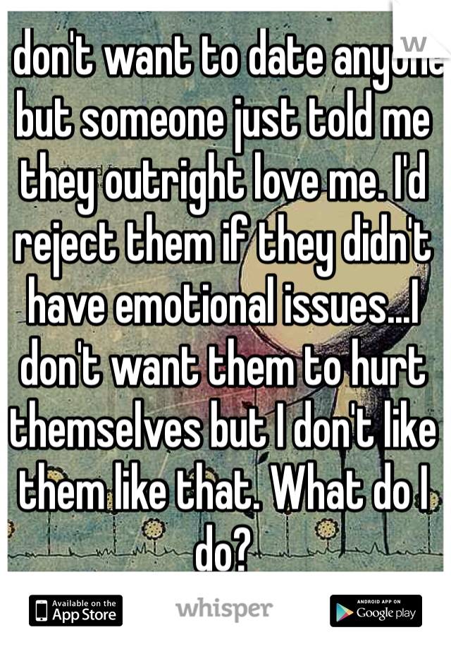 I don't want to date anyone but someone just told me they outright love me. I'd reject them if they didn't have emotional issues...I don't want them to hurt themselves but I don't like them like that. What do I do?