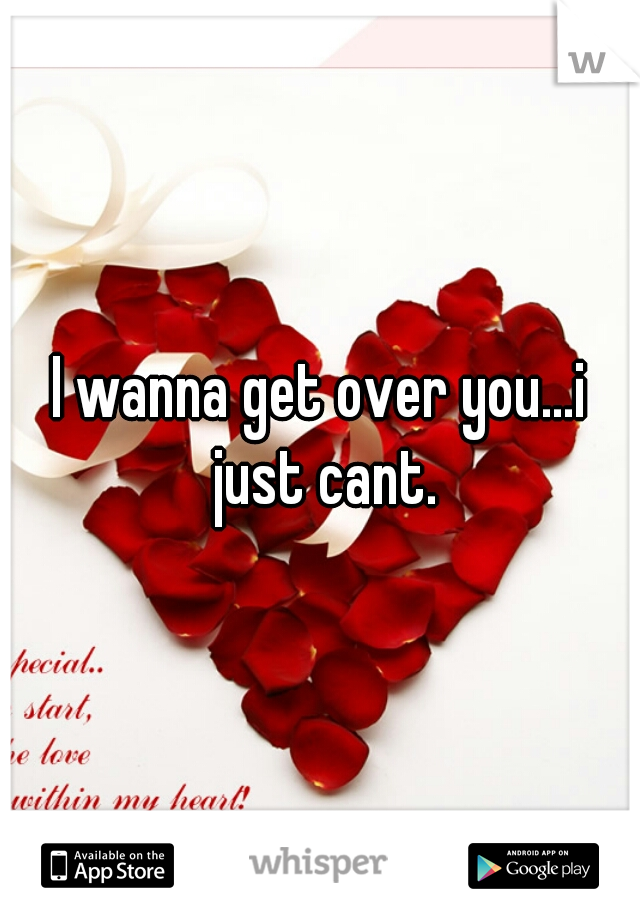 I wanna get over you...i just cant.
