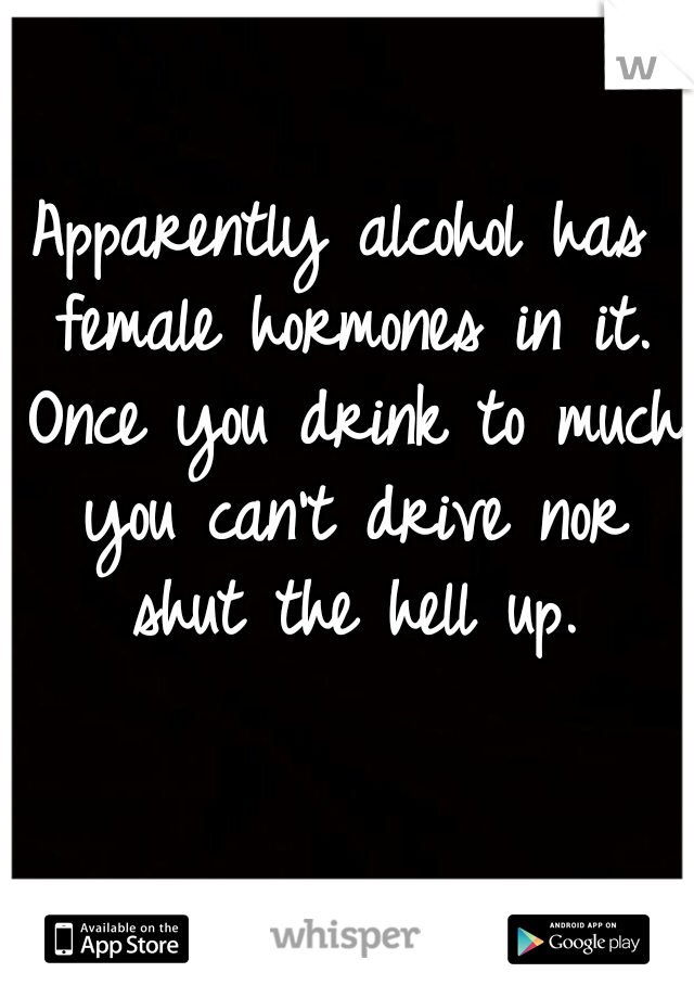 Apparently alcohol has female hormones in it. Once you drink to much you can't drive nor shut the hell up.