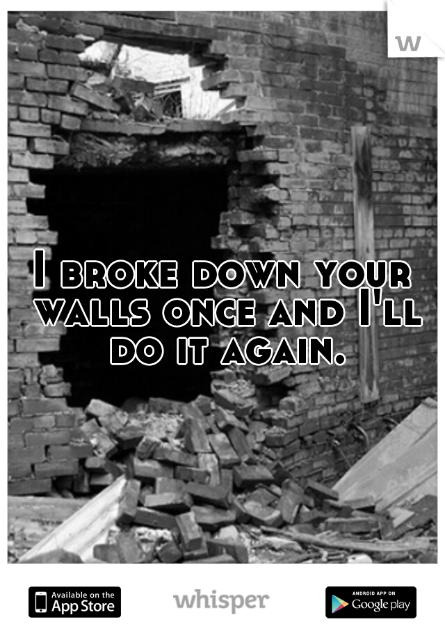 I broke down your walls once and I'll do it again.