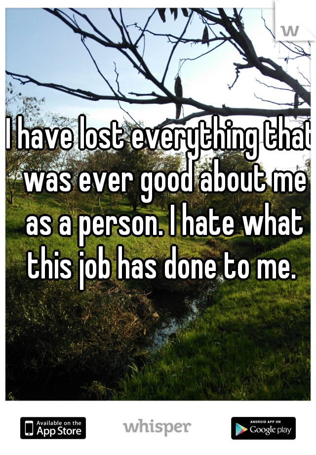 I have lost everything that was ever good about me as a person. I hate what this job has done to me.