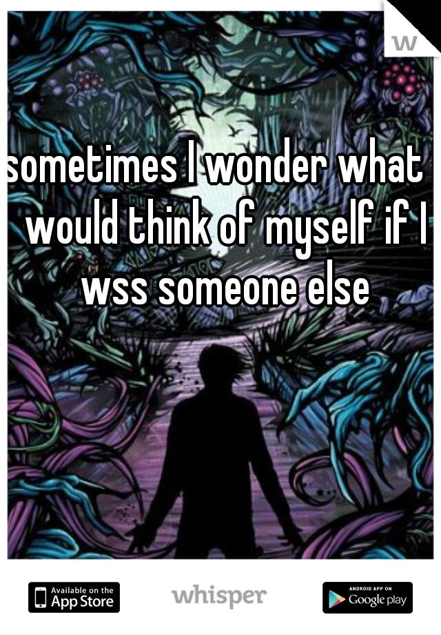 sometimes I wonder what I would think of myself if I wss someone else