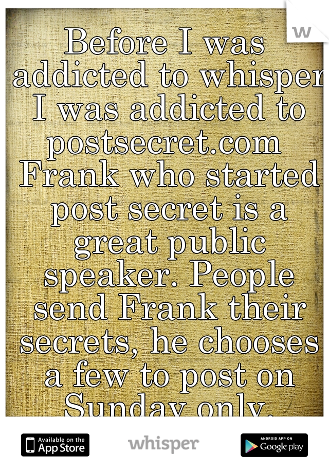 Before I was addicted to whisper I was addicted to postsecret.com  Frank who started post secret is a great public speaker. People send Frank their secrets, he chooses a few to post on Sunday only.