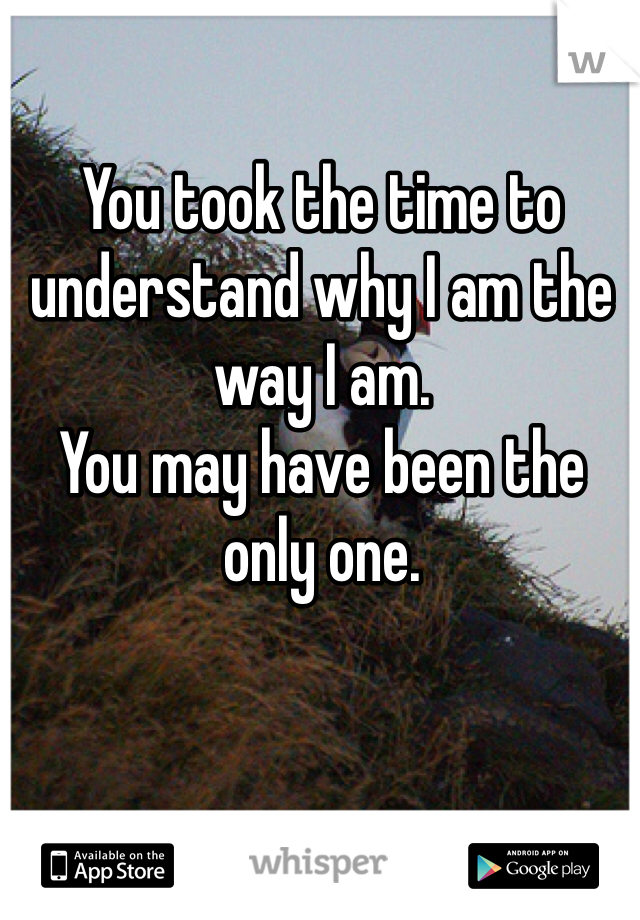 You took the time to understand why I am the way I am. You may have been the only one.