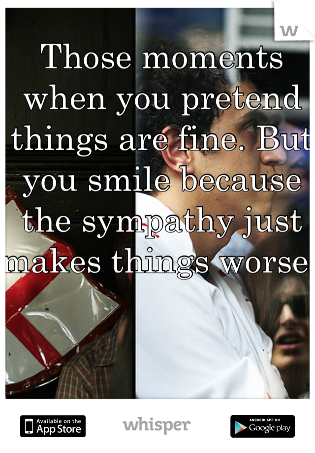 Those moments when you pretend things are fine. But you smile because the sympathy just makes things worse!
