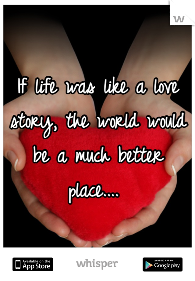 If life was like a love story, the world would be a much better place....