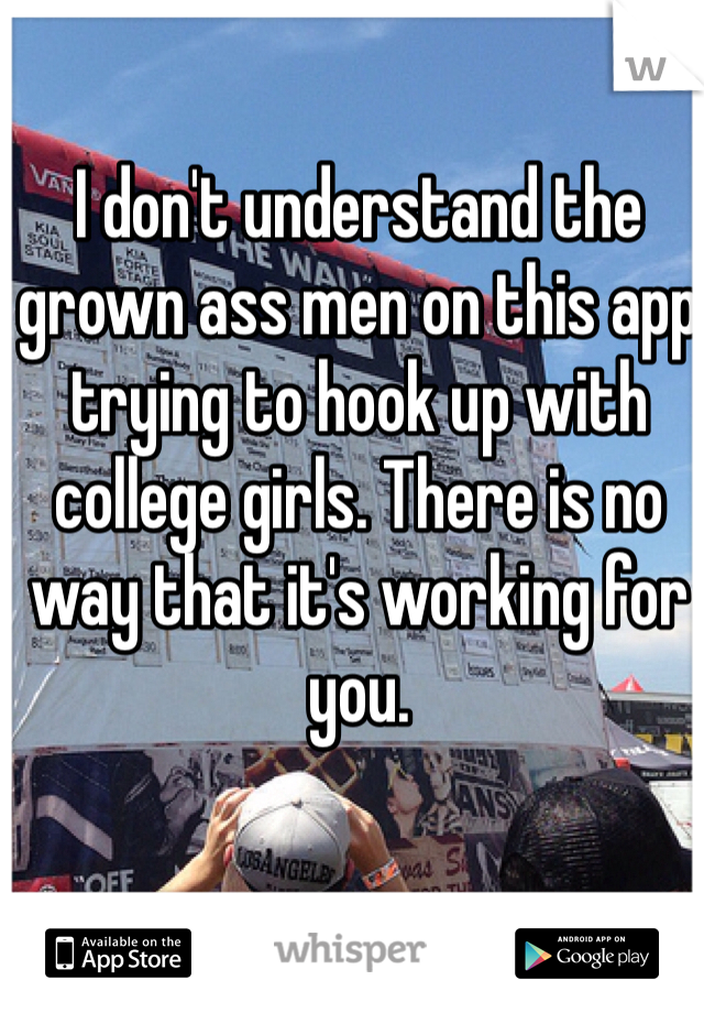 I don't understand the grown ass men on this app trying to hook up with college girls. There is no way that it's working for you.