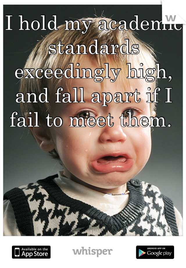 I hold my academic standards exceedingly high, and fall apart if I fail to meet them.