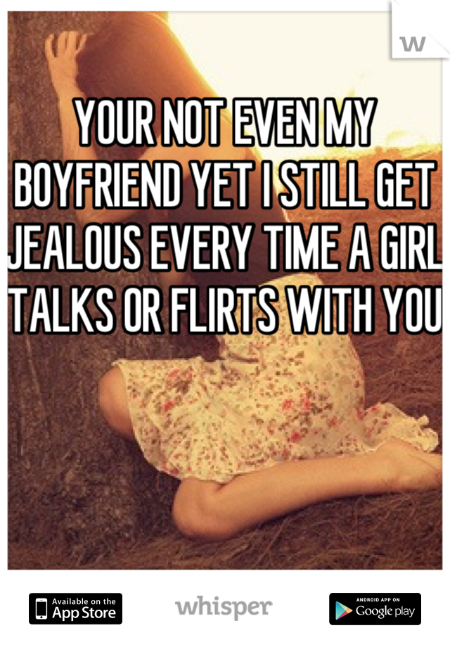 YOUR NOT EVEN MY BOYFRIEND YET I STILL GET JEALOUS EVERY TIME A GIRL TALKS OR FLIRTS WITH YOU