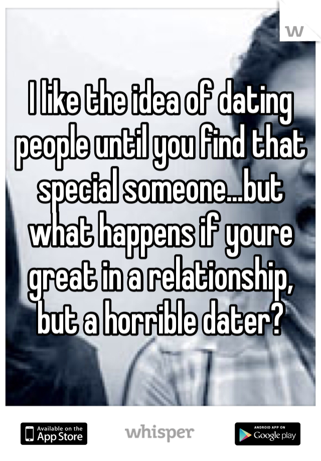 I like the idea of dating people until you find that special someone...but what happens if youre great in a relationship, but a horrible dater?