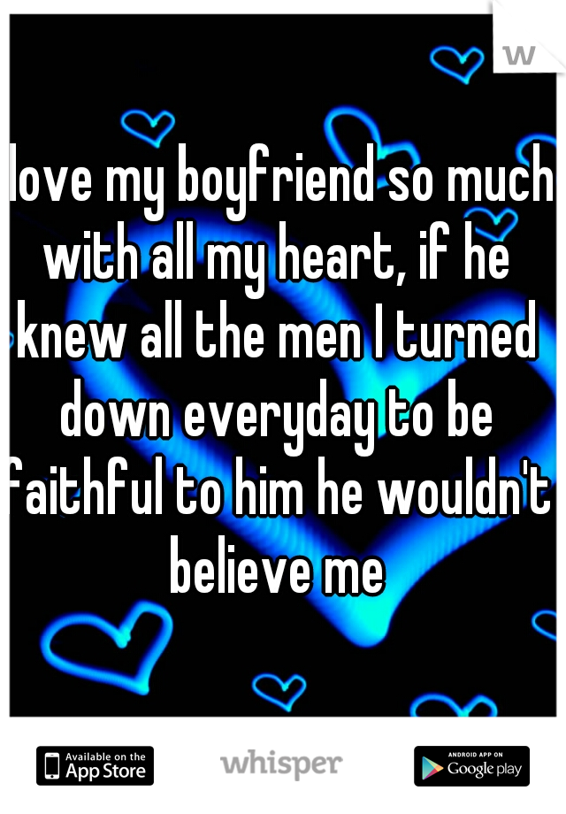 I love my boyfriend so much with all my heart, if he knew all the men I turned down everyday to be faithful to him he wouldn't believe me