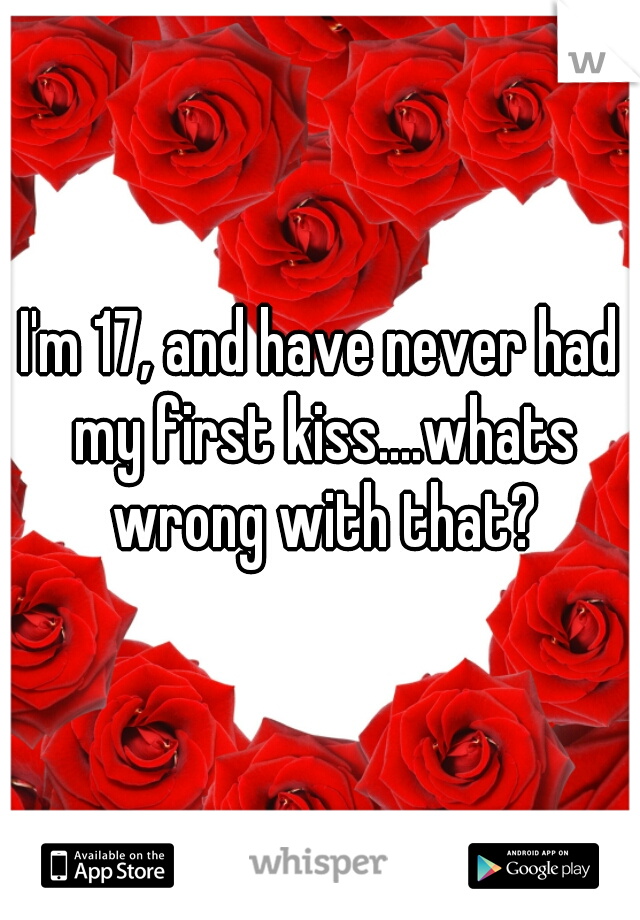 I'm 17, and have never had my first kiss....whats wrong with that?