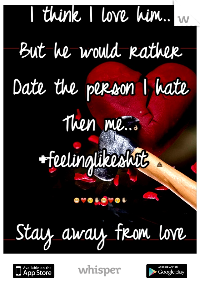 I think I love him.. But he would rather  Date the person I hate Then me..👌 #feelinglikeshit 💩 😷❤😢✋😷❤😢✋ Stay away from love young ones.