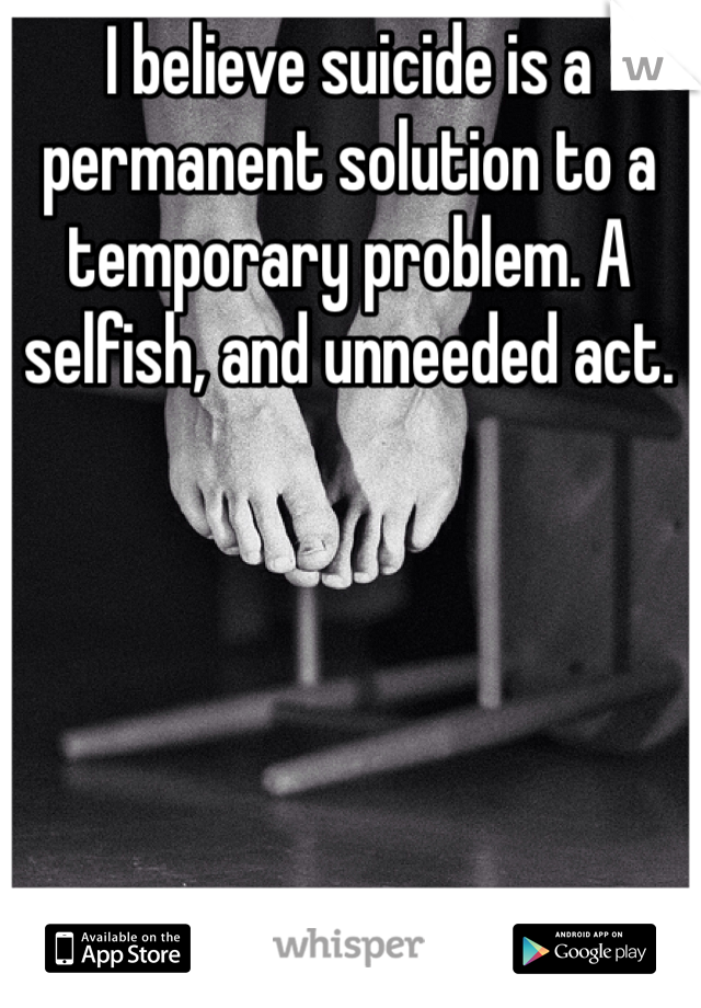 I believe suicide is a permanent solution to a temporary problem. A selfish, and unneeded act.