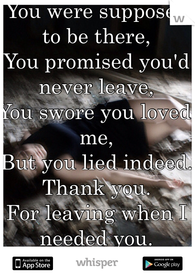 You were supposed to be there, You promised you'd never leave, You swore you loved me, But you lied indeed. Thank you. For leaving when I needed you. <\3