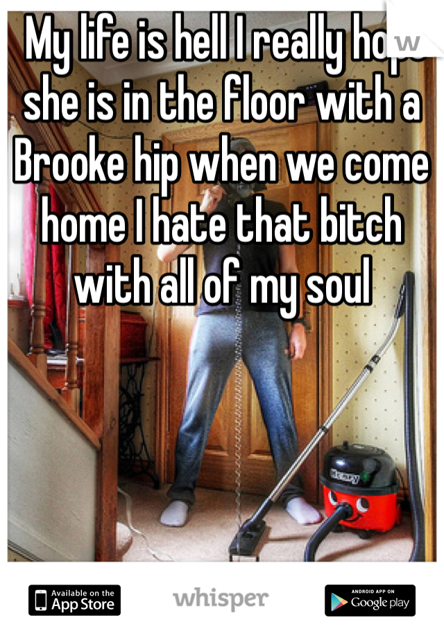 My life is hell I really hope she is in the floor with a Brooke hip when we come home I hate that bitch with all of my soul