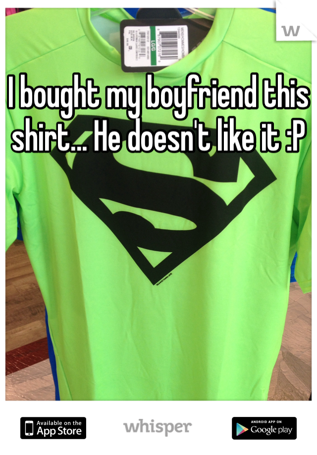 I bought my boyfriend this shirt... He doesn't like it :P
