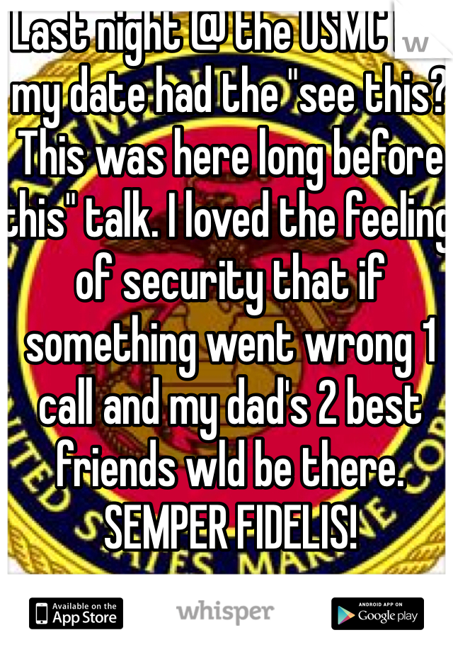 """Last night @ the USMC ball my date had the """"see this? This was here long before this"""" talk. I loved the feeling of security that if something went wrong 1 call and my dad's 2 best friends wld be there. SEMPER FIDELIS!"""