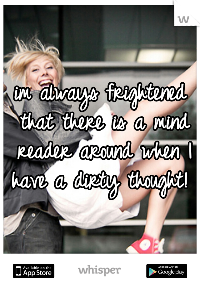 im always frightened that there is a mind reader around when I have a dirty thought!